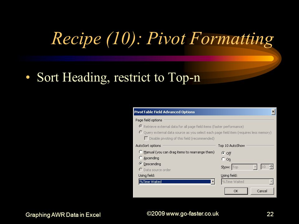 Graphing AWR Data in Excel ©2009 www.go-faster.co.uk 22 Recipe (10): Pivot Formatting Sort Heading, restrict to Top-n
