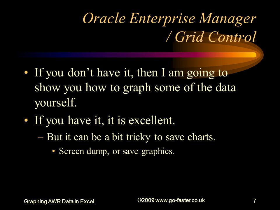 Graphing AWR Data in Excel ©2009 www.go-faster.co.uk 7 Oracle Enterprise Manager / Grid Control If you don't have it, then I am going to show you how to graph some of the data yourself.