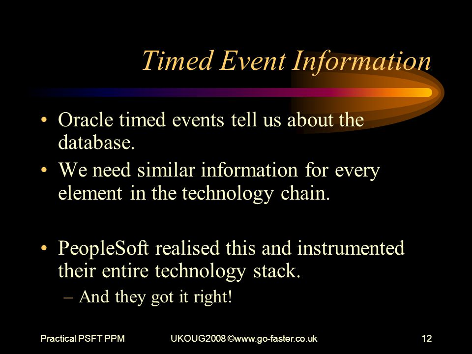 Practical PSFT PPMUKOUG2008 ©www.go-faster.co.uk12 Timed Event Information Oracle timed events tell us about the database. We need similar information