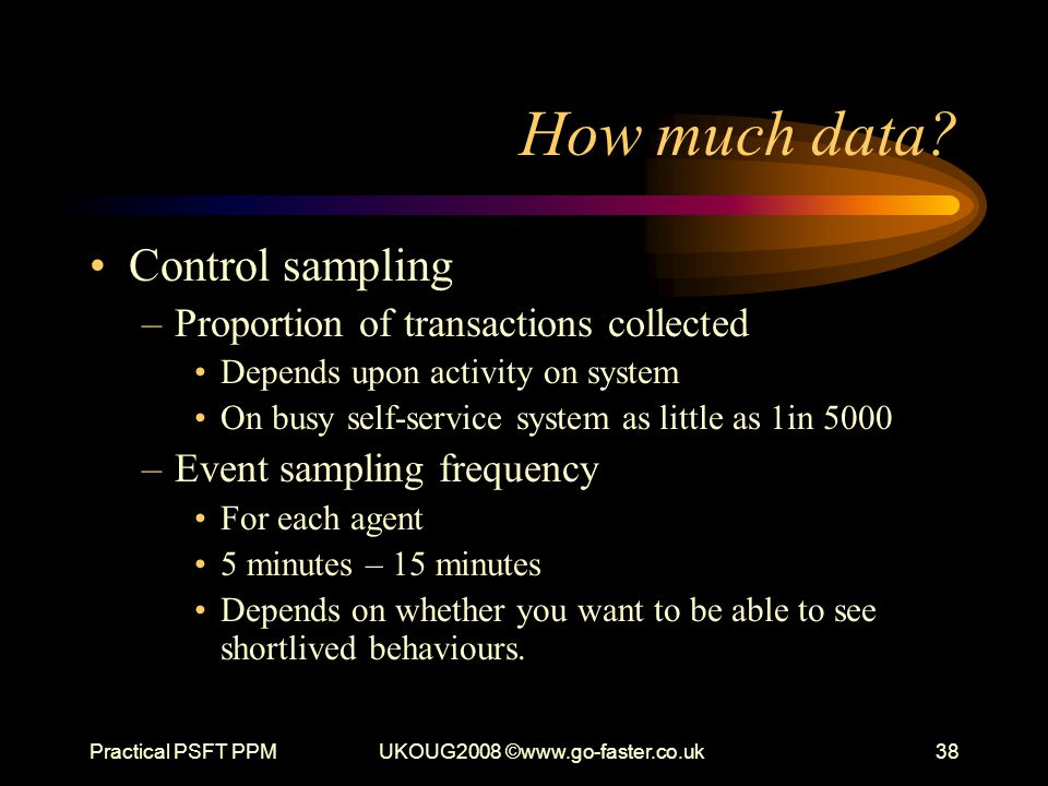 Practical PSFT PPMUKOUG2008 ©www.go-faster.co.uk38 How much data? Control sampling –Proportion of transactions collected Depends upon activity on syst