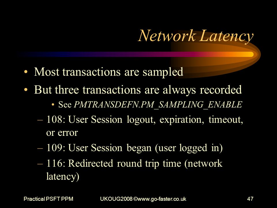 Practical PSFT PPMUKOUG2008 ©www.go-faster.co.uk47 Network Latency Most transactions are sampled But three transactions are always recorded See PMTRAN