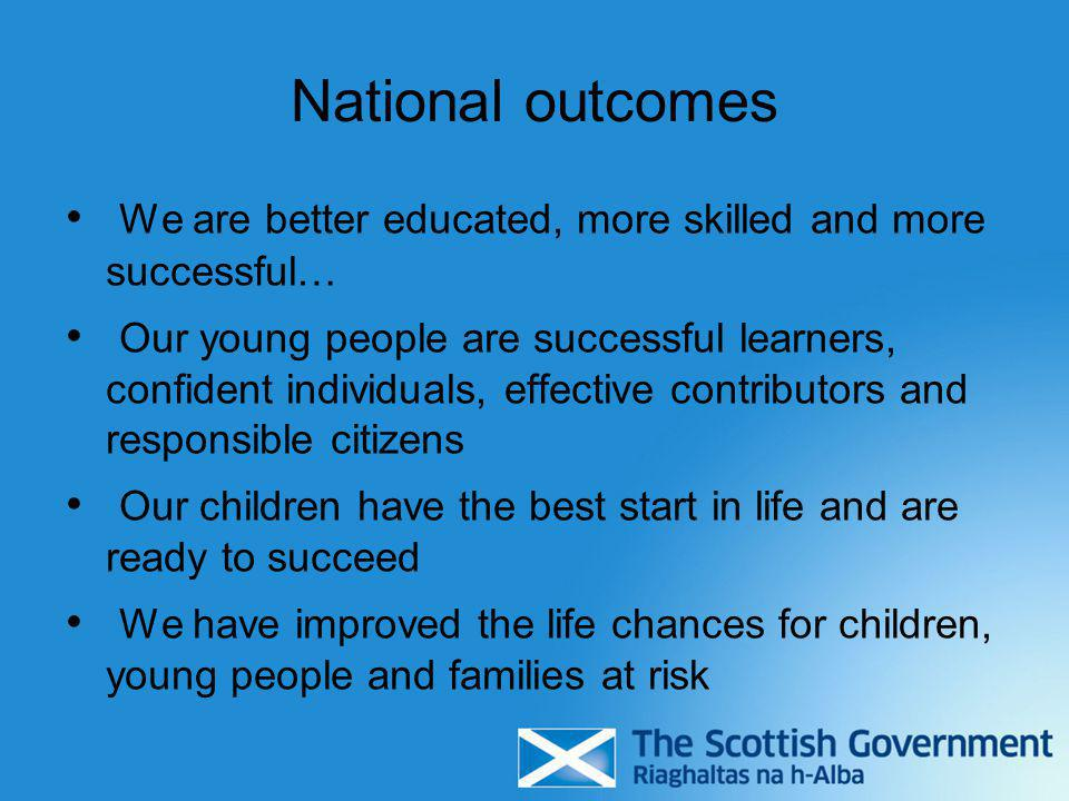 National outcomes We are better educated, more skilled and more successful… Our young people are successful learners, confident individuals, effective contributors and responsible citizens Our children have the best start in life and are ready to succeed We have improved the life chances for children, young people and families at risk