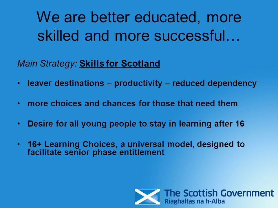 We are better educated, more skilled and more successful… Main Strategy: Skills for Scotland leaver destinations – productivity – reduced dependency more choices and chances for those that need them Desire for all young people to stay in learning after 16 16+ Learning Choices, a universal model, designed to facilitate senior phase entitlement