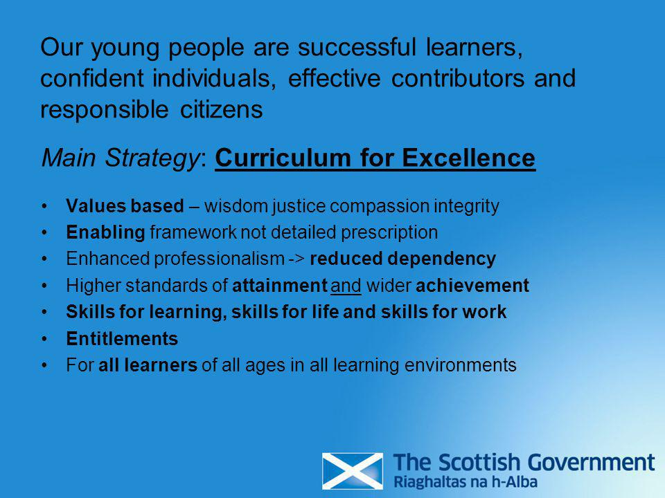 Our young people are successful learners, confident individuals, effective contributors and responsible citizens Main Strategy: Curriculum for Excellence Values based – wisdom justice compassion integrity Enabling framework not detailed prescription Enhanced professionalism -> reduced dependency Higher standards of attainment and wider achievement Skills for learning, skills for life and skills for work Entitlements For all learners of all ages in all learning environments