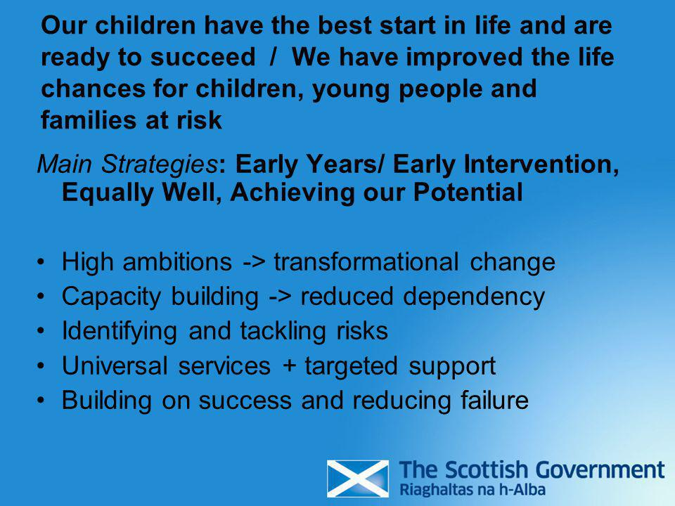 Our children have the best start in life and are ready to succeed / We have improved the life chances for children, young people and families at risk Main Strategies: Early Years/ Early Intervention, Equally Well, Achieving our Potential High ambitions -> transformational change Capacity building -> reduced dependency Identifying and tackling risks Universal services + targeted support Building on success and reducing failure