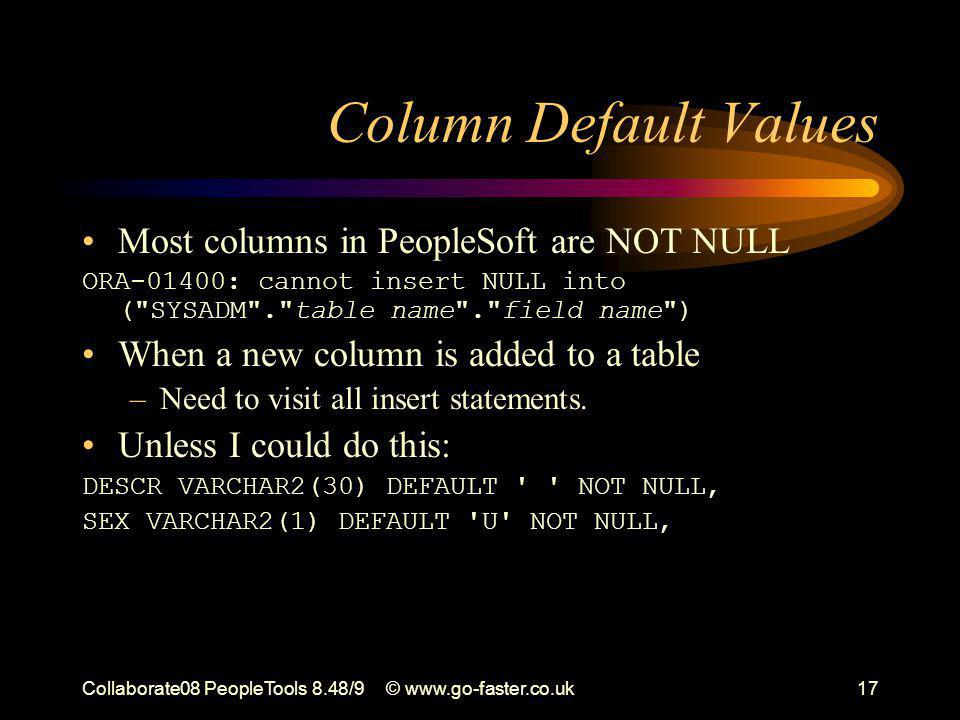 Collaborate08 PeopleTools 8.48/9© www.go-faster.co.uk17 Column Default Values Most columns in PeopleSoft are NOT NULL ORA-01400: cannot insert NULL into ( SYSADM . table name . field name ) When a new column is added to a table –Need to visit all insert statements.