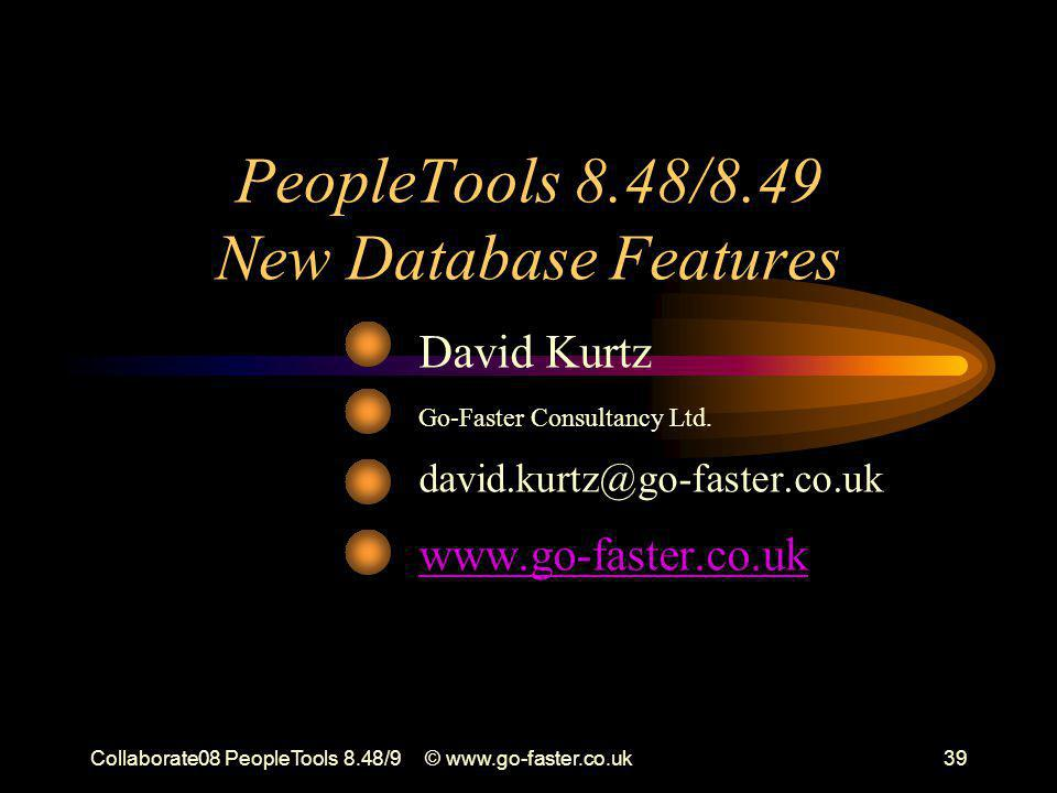 Collaborate08 PeopleTools 8.48/9© www.go-faster.co.uk39 PeopleTools 8.48/8.49 New Database Features David Kurtz Go-Faster Consultancy Ltd.
