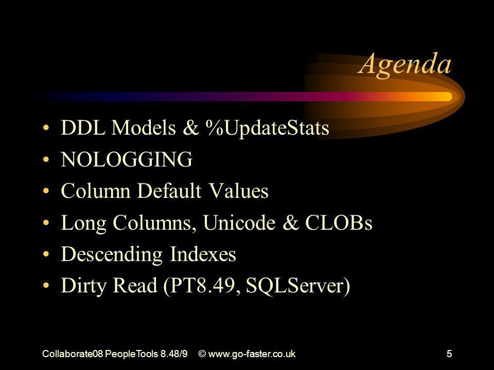 Collaborate08 PeopleTools 8.48/9© www.go-faster.co.uk5 Agenda DDL Models & %UpdateStats NOLOGGING Column Default Values Long Columns, Unicode & CLOBs Descending Indexes Dirty Read (PT8.49, SQLServer)