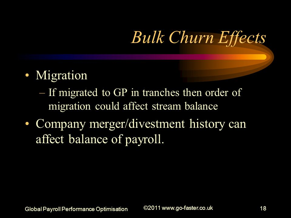Global Payroll Performance Optimisation ©2011 www.go-faster.co.uk 18 Bulk Churn Effects Migration –If migrated to GP in tranches then order of migration could affect stream balance Company merger/divestment history can affect balance of payroll.