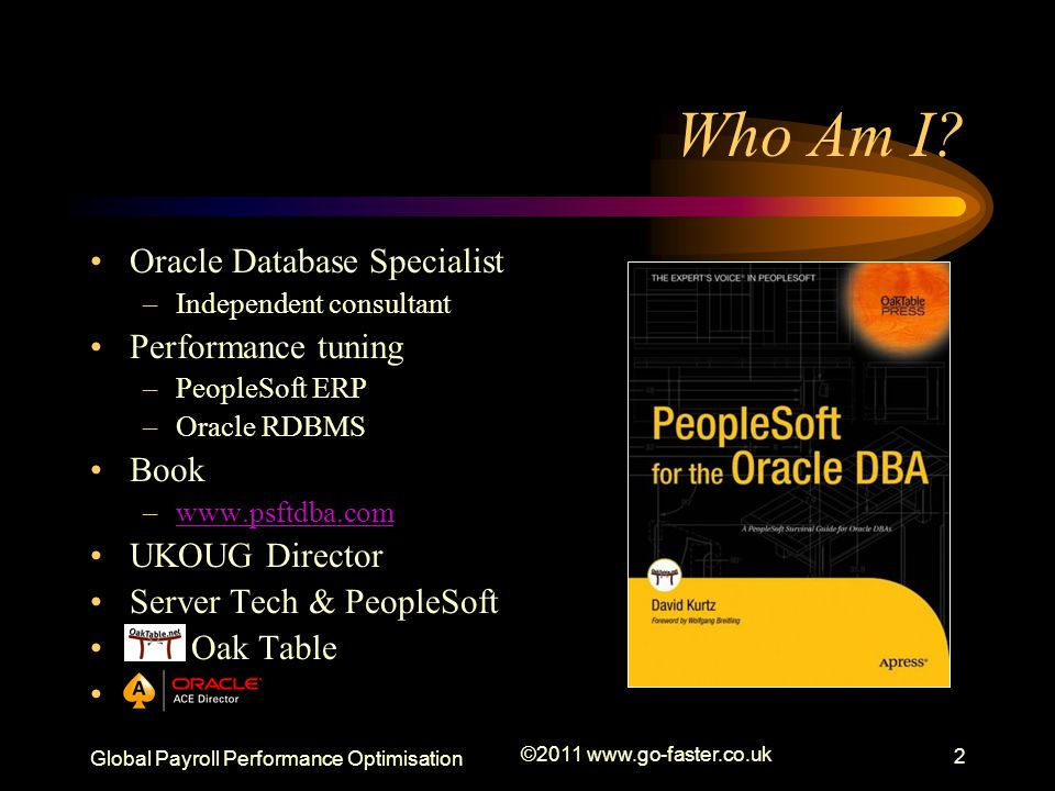 Global Payroll Performance Optimisation ©2011 www.go-faster.co.uk 2 Oracle Database Specialist –Independent consultant Performance tuning –PeopleSoft ERP –Oracle RDBMS Book –www.psftdba.comwww.psftdba.com UKOUG Director Server Tech & PeopleSoft Oak Table Who Am I?