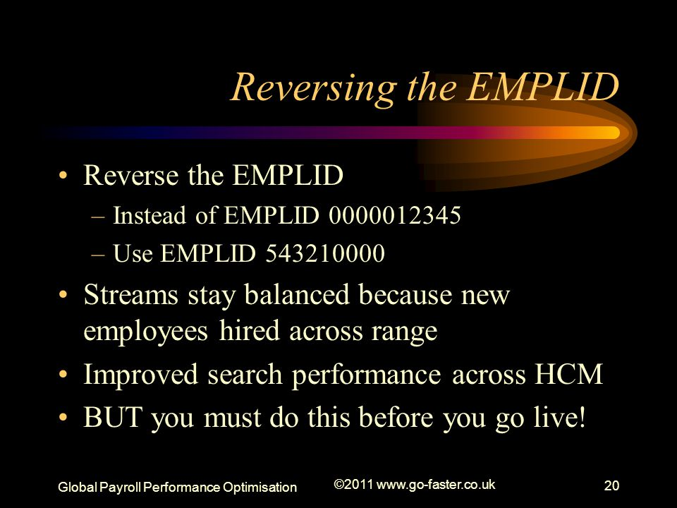 Global Payroll Performance Optimisation ©2011 www.go-faster.co.uk 20 Reversing the EMPLID Reverse the EMPLID –Instead of EMPLID 0000012345 –Use EMPLID 543210000 Streams stay balanced because new employees hired across range Improved search performance across HCM BUT you must do this before you go live!