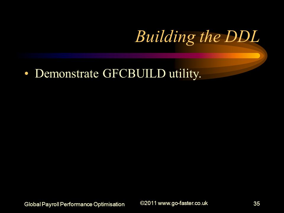 Global Payroll Performance Optimisation ©2011 www.go-faster.co.uk 35 Building the DDL Demonstrate GFCBUILD utility.