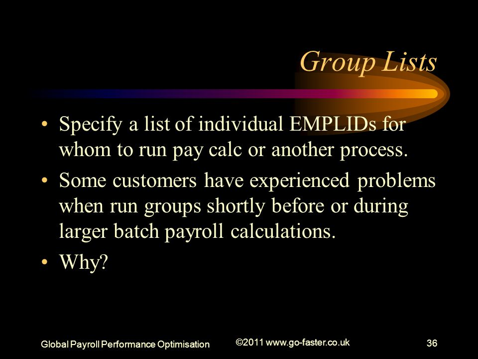 Global Payroll Performance Optimisation ©2011 www.go-faster.co.uk 36 Group Lists Specify a list of individual EMPLIDs for whom to run pay calc or another process.