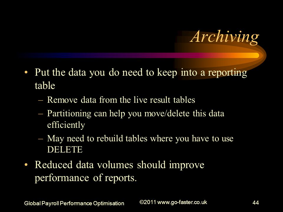 Global Payroll Performance Optimisation ©2011 www.go-faster.co.uk 44 Archiving Put the data you do need to keep into a reporting table –Remove data from the live result tables –Partitioning can help you move/delete this data efficiently –May need to rebuild tables where you have to use DELETE Reduced data volumes should improve performance of reports.