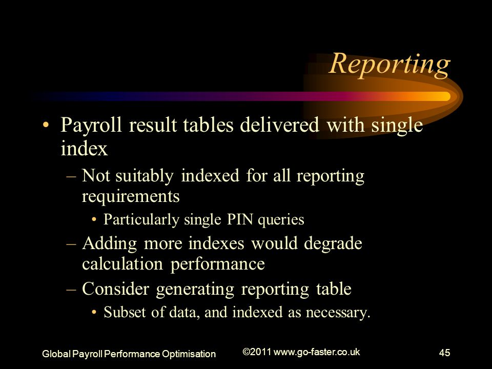 Global Payroll Performance Optimisation ©2011 www.go-faster.co.uk 45 Reporting Payroll result tables delivered with single index –Not suitably indexed for all reporting requirements Particularly single PIN queries –Adding more indexes would degrade calculation performance –Consider generating reporting table Subset of data, and indexed as necessary.
