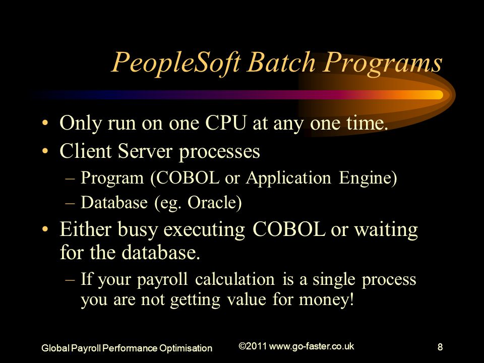 Global Payroll Performance Optimisation ©2011 www.go-faster.co.uk 8 PeopleSoft Batch Programs Only run on one CPU at any one time.