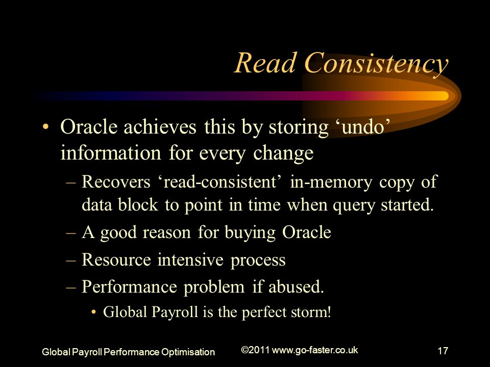 Global Payroll Performance Optimisation ©2011 www.go-faster.co.uk 17 Read Consistency Oracle achieves this by storing 'undo' information for every change –Recovers 'read-consistent' in-memory copy of data block to point in time when query started.