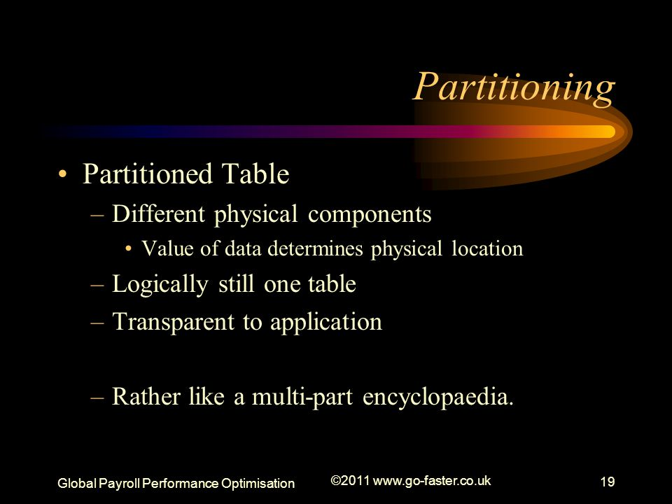 Global Payroll Performance Optimisation ©2011 www.go-faster.co.uk 19 Partitioning Partitioned Table –Different physical components Value of data determines physical location –Logically still one table –Transparent to application –Rather like a multi-part encyclopaedia.