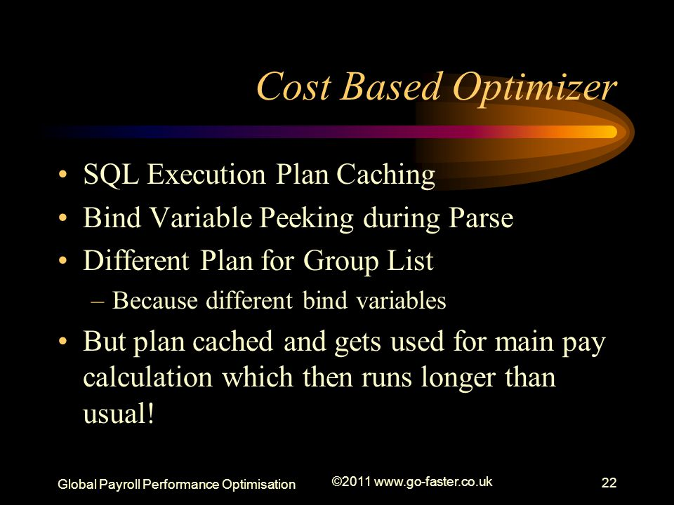 Global Payroll Performance Optimisation ©2011 www.go-faster.co.uk 22 Cost Based Optimizer SQL Execution Plan Caching Bind Variable Peeking during Parse Different Plan for Group List –Because different bind variables But plan cached and gets used for main pay calculation which then runs longer than usual!