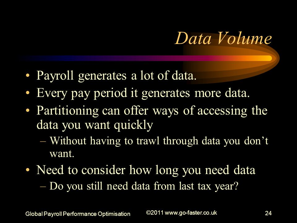 Global Payroll Performance Optimisation ©2011 www.go-faster.co.uk 24 Data Volume Payroll generates a lot of data. Every pay period it generates more d