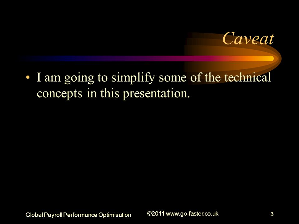 Global Payroll Performance Optimisation ©2011 www.go-faster.co.uk 3 Caveat I am going to simplify some of the technical concepts in this presentation.