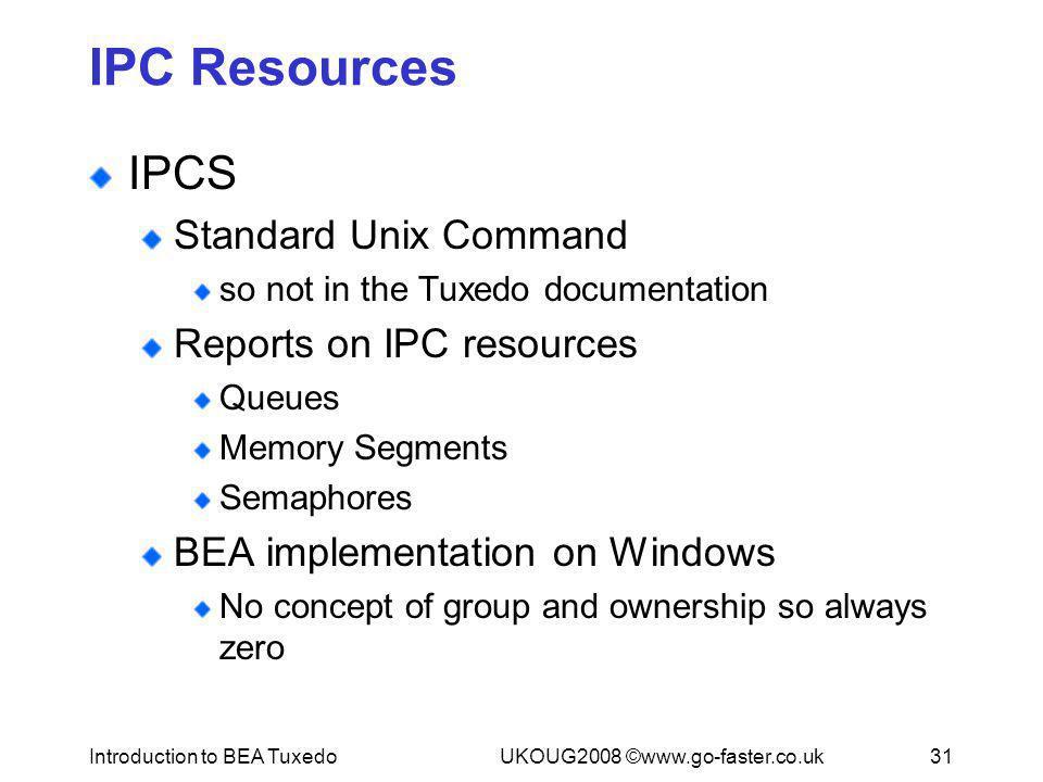 Introduction to BEA TuxedoUKOUG2008 ©www.go-faster.co.uk31 IPC Resources IPCS Standard Unix Command so not in the Tuxedo documentation Reports on IPC