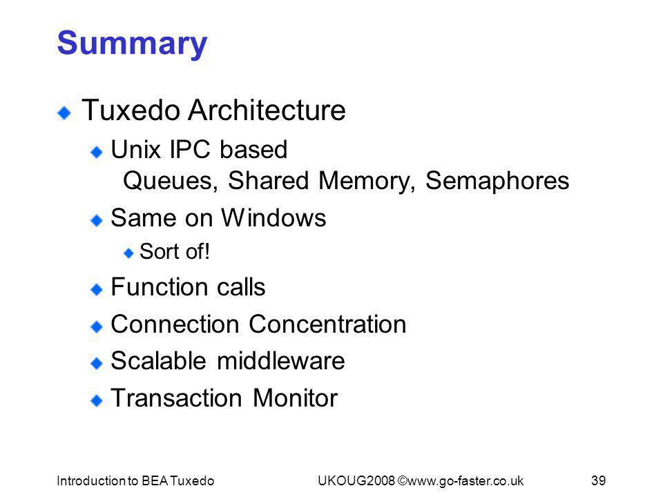 Introduction to BEA TuxedoUKOUG2008 ©www.go-faster.co.uk39 Summary Tuxedo Architecture Unix IPC based Queues, Shared Memory, Semaphores Same on Window