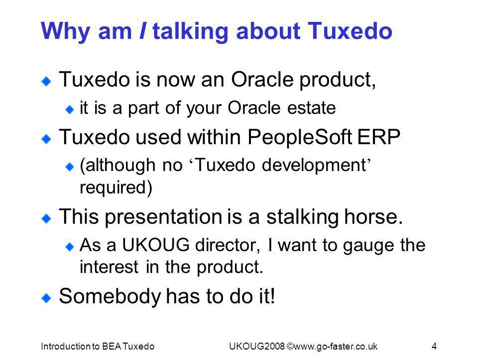 Introduction to BEA TuxedoUKOUG2008 ©www.go-faster.co.uk4 Why am I talking about Tuxedo Tuxedo is now an Oracle product, it is a part of your Oracle e