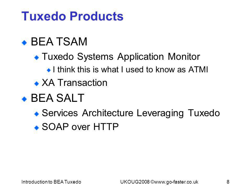 Introduction to BEA TuxedoUKOUG2008 ©www.go-faster.co.uk8 Tuxedo Products BEA TSAM Tuxedo Systems Application Monitor I think this is what I used to k