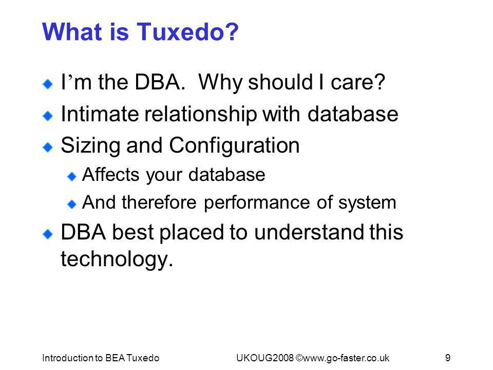 Introduction to BEA TuxedoUKOUG2008 ©www.go-faster.co.uk9 What is Tuxedo? I ' m the DBA. Why should I care? Intimate relationship with database Sizing