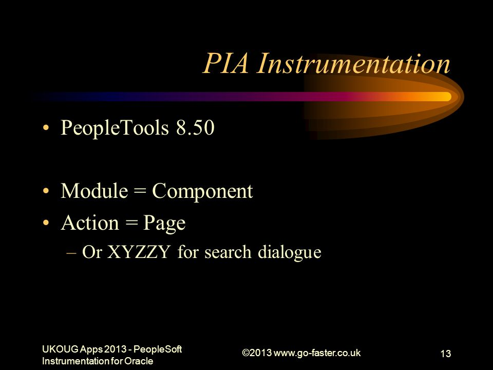 PIA Instrumentation PeopleTools 8.50 Module = Component Action = Page –Or XYZZY for search dialogue UKOUG Apps 2013 - PeopleSoft Instrumentation for O