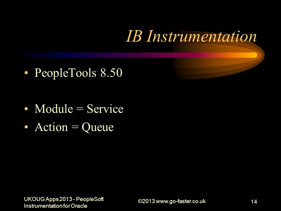 IB Instrumentation PeopleTools 8.50 Module = Service Action = Queue UKOUG Apps 2013 - PeopleSoft Instrumentation for Oracle ©2013 www.go-faster.co.uk