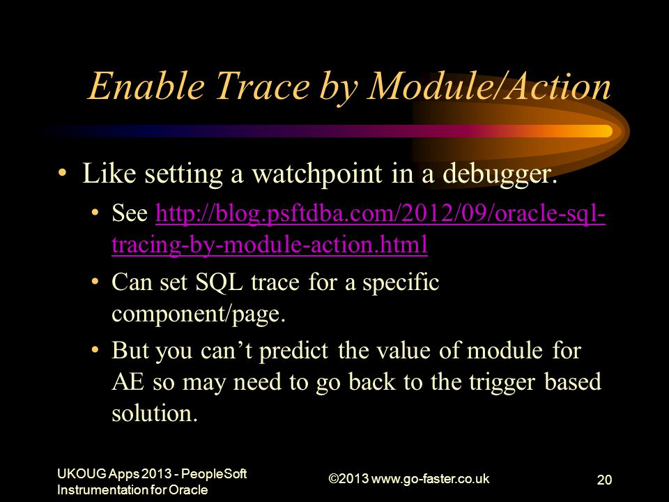 Enable Trace by Module/Action Like setting a watchpoint in a debugger. See http://blog.psftdba.com/2012/09/oracle-sql- tracing-by-module-action.htmlht