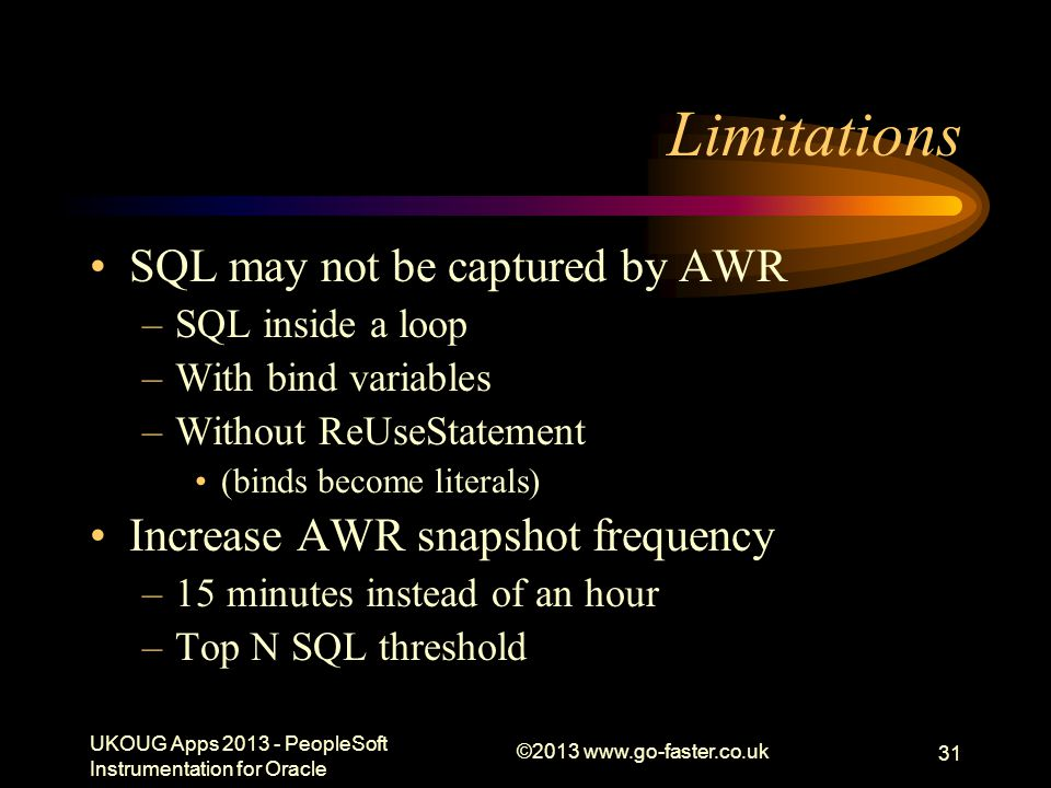 Limitations SQL may not be captured by AWR –SQL inside a loop –With bind variables –Without ReUseStatement (binds become literals) Increase AWR snapsh