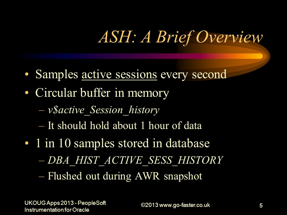 ©2013 www.go-faster.co.uk 6 Background Reading Sifting through the ASHes of (DB) TIme, Graham Wood http://www.oracle.com/technetwork/database/manageability/ppt-active-session-history- 129612.pdfhttp://www.oracle.com/technetwork/database/manageability/ppt-active-session-history- 129612.pdf –Video of presentation at MOW2010 http://www.oaktable.net/media/mow2010-graham-wood-ashes-time-part1 http://www.oaktable.net/media/mow2010-graham-wood-ashes-time-part-2 Doug Burns' Oracle Blog –http://oracledoug.com/serendipity/index.php?/plugin/tag/ASHhttp://oracledoug.com/serendipity/index.php?/plugin/tag/ASH Practical ASH –http://www.go-faster.co.uk/ukougpres.htm#Practical_ASH.ppthttp://www.go-faster.co.uk/ukougpres.htm#Practical_ASH.ppt Introduction to DBMS_XPLAN –http://www.go-faster.co.uk/Intro_DBMS_XPLAN.ppthttp://www.go-faster.co.uk/Intro_DBMS_XPLAN.ppt UKOUG Apps 2013 - PeopleSoft Instrumentation for Oracle