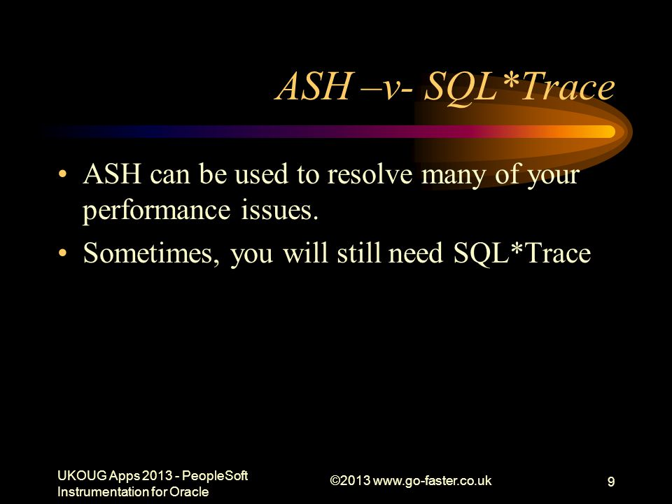 ©2013 www.go-faster.co.uk 9 ASH –v- SQL*Trace ASH can be used to resolve many of your performance issues. Sometimes, you will still need SQL*Trace UKO