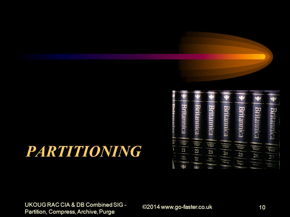 PARTITIONING UKOUG RAC CIA & DB Combined SIG - Partition, Compress, Archive, Purge ©2014 www.go-faster.co.uk 10