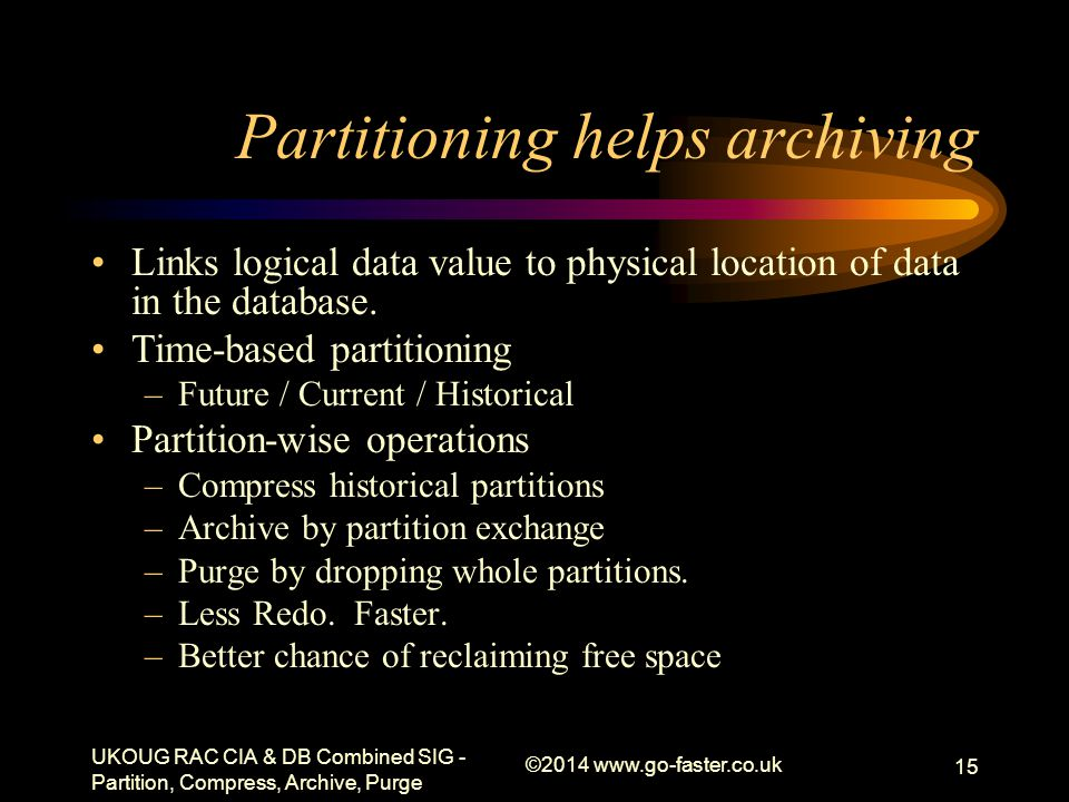 Partitioning helps archiving Links logical data value to physical location of data in the database. Time-based partitioning –Future / Current / Histor