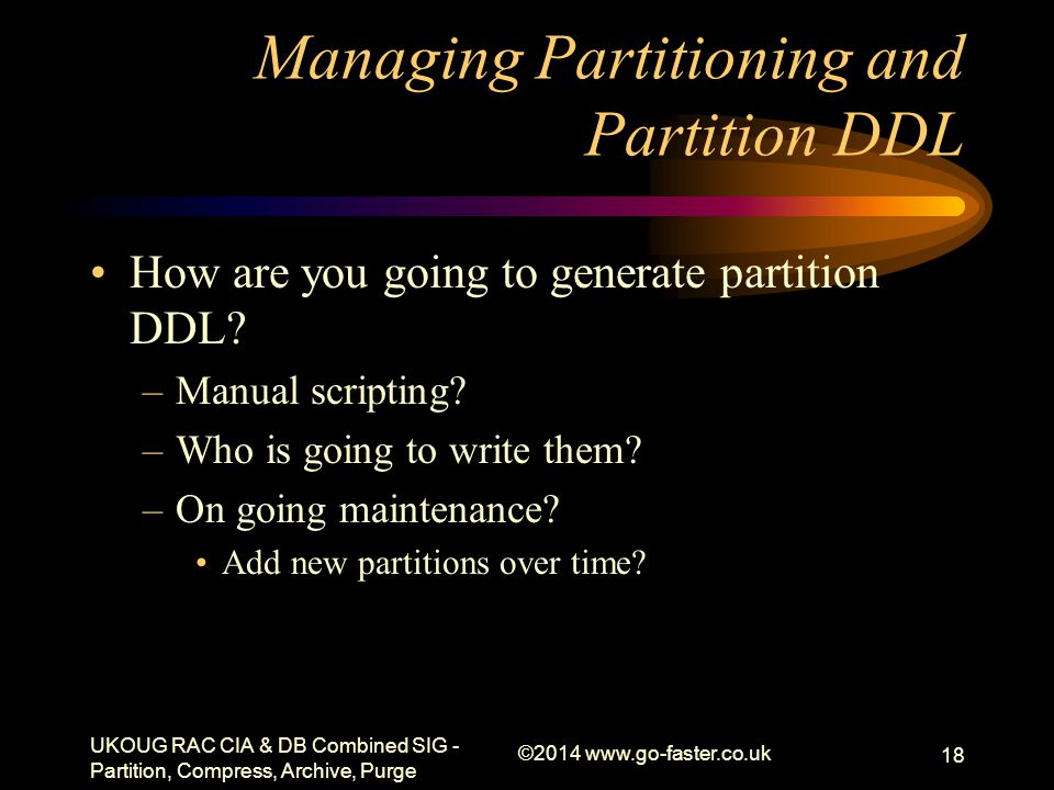Managing Partitioning and Partition DDL How are you going to generate partition DDL? –Manual scripting? –Who is going to write them? –On going mainten