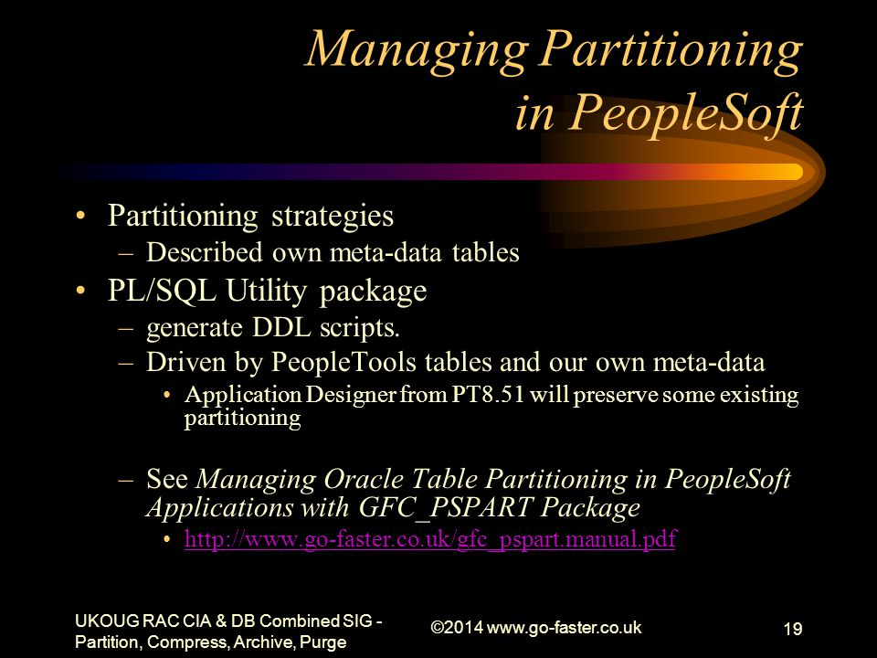 Managing Partitioning in PeopleSoft Partitioning strategies –Described own meta-data tables PL/SQL Utility package –generate DDL scripts. –Driven by P