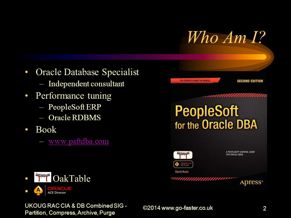 Who Am I? Oracle Database Specialist –Independent consultant Performance tuning –PeopleSoft ERP –Oracle RDBMS Book –www.psftdba.comwww.psftdba.com Oak