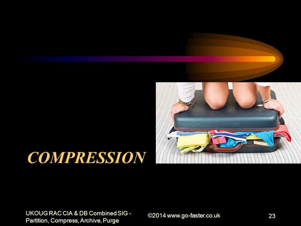 COMPRESSION UKOUG RAC CIA & DB Combined SIG - Partition, Compress, Archive, Purge ©2014 www.go-faster.co.uk 23