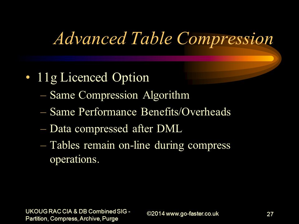 Advanced Table Compression 11g Licenced Option –Same Compression Algorithm –Same Performance Benefits/Overheads –Data compressed after DML –Tables rem