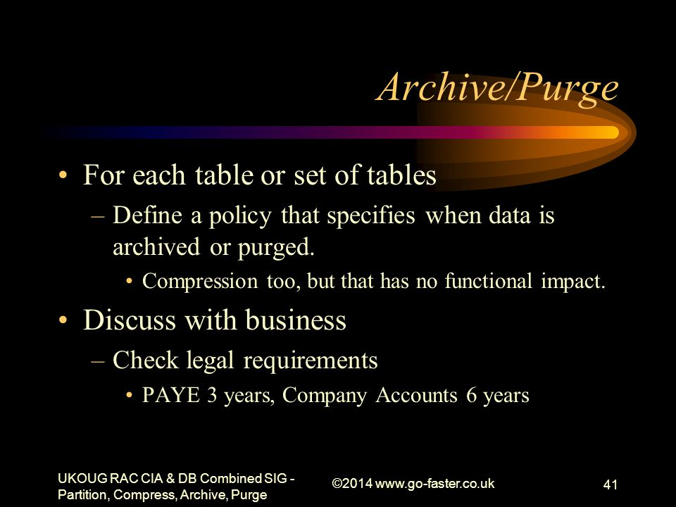 Archive/Purge For each table or set of tables –Define a policy that specifies when data is archived or purged. Compression too, but that has no functi