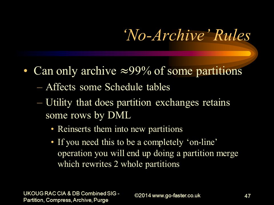 'No-Archive' Rules UKOUG RAC CIA & DB Combined SIG - Partition, Compress, Archive, Purge ©2014 www.go-faster.co.uk 47