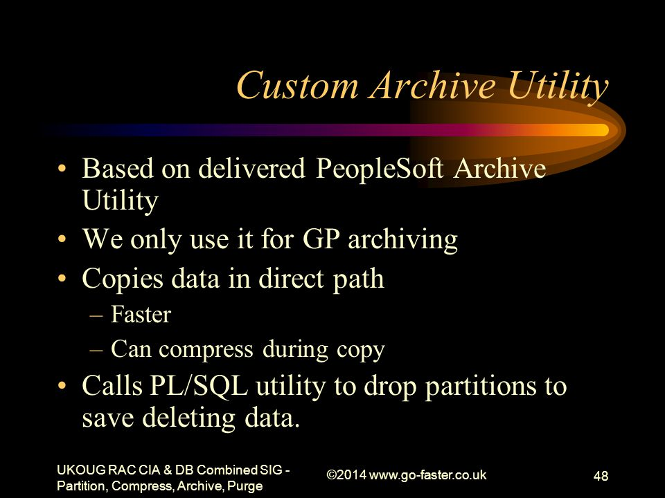 Custom Archive Utility Based on delivered PeopleSoft Archive Utility We only use it for GP archiving Copies data in direct path –Faster –Can compress