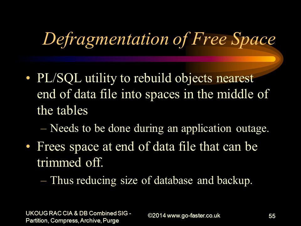 Defragmentation of Free Space PL/SQL utility to rebuild objects nearest end of data file into spaces in the middle of the tables –Needs to be done dur
