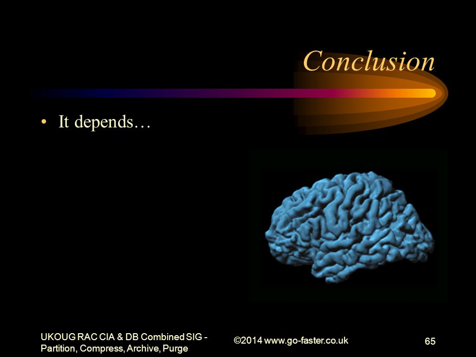 Conclusion It depends… UKOUG RAC CIA & DB Combined SIG - Partition, Compress, Archive, Purge ©2014 www.go-faster.co.uk 65