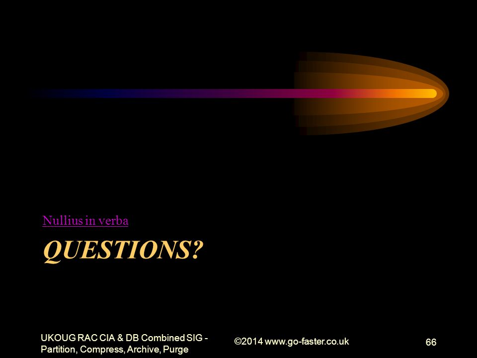 QUESTIONS? Nullius in verba UKOUG RAC CIA & DB Combined SIG - Partition, Compress, Archive, Purge ©2014 www.go-faster.co.uk 66