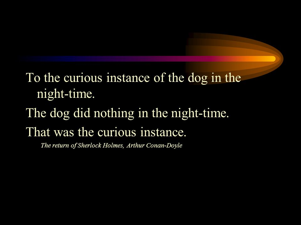To the curious instance of the dog in the night-time.
